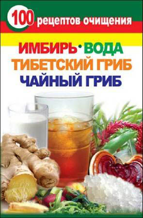 """Книга """"100 рецептов очищения. Имбирь, вода, тибетский гриб, чайный гриб""""."""